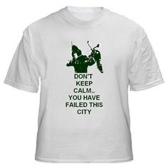 Custom Shirt for the Comic Book and TV Show    Arrow    Dont Keep Calm.. You Have Failed This City    We have two designs that can go above the