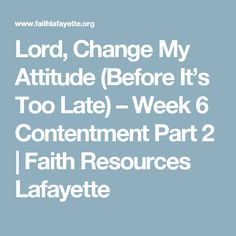 Lord, Change My Attitude (Before It's Too Late) – Week 6 Contentment Part 2 | Faith Resources Lafayette