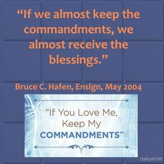 """""""If we almost keep the commandments, we almost receive the blessings.""""   ~Bruce C. Hafen"""