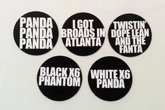 5 Piece Magnets Set:  Panda, Panda, Panda I Got Broads in Atlanta Twistin Dope Lean and the Fanta Black X6 Phantom White X6 Panda  ---  10 Pack Sticker Set - The sticker pack will come with 2 of each design.  2 X Panda, Panda, Panda 2 X I Got Broads in Atlanta 2 X Twistin Dope Lean in the Fanta 2 X Black X6 Phantom 2 X White X6 Panda  Each magnet/sticker is approximately 2.75 inches in diameter (7 centimeters).   Shipping:  $3 USA/Canada $6 Worldwide