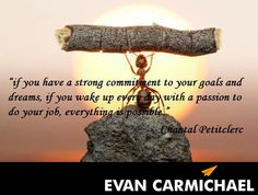"""""""If you have a strong commitment to your goals and dreams, if you wake up every day with a passion to do your job, everything is possible."""" – Chantal Petitclerc - http://www.evancarmichael.com/blog/2014/03/26/strong-commitment-goals-dreams-wake-every-day-passion-job-everything-possible-chantal-petitclerc/"""