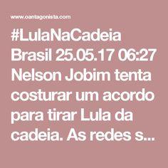 #LulaNaCadeia  Brasil 25.05.17 06:27 Nelson Jobim tenta costurar um acordo para tirar Lula da cadeia. As redes sociais respondem: #LulaNaCadeia. O Brasil vai resistir aos torpedos do homem-submarino encarregado de afundar a Lava Jato.
