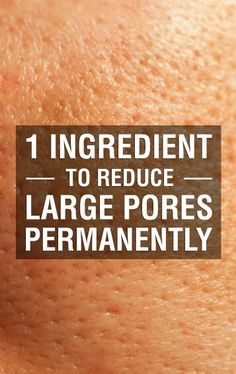 Reduce Large Skin Pores Permanently With Only 1 Ingredient
