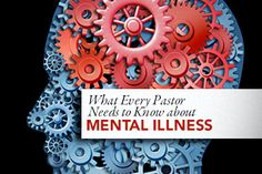 What Every Pastor Needs to Know About Mental Illness - And the rest of us at church for that matter!