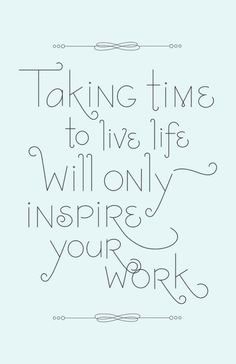 taking time to live will only inspire your work.. +++For more quotes on #life and #inspiration, visit http://www.hot-lyts.com/