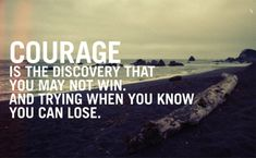 COURAGE, is the discovery that you may not win. And trying when you know you can lose.