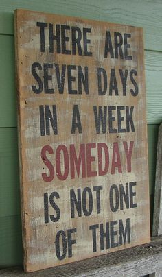 There are seven days in a week Someday is not by GrammasSpareTime Sign Quotes, Wall Quotes, Cute Quotes, Great Quotes, Motivational Quotes, Funny Quotes, Inspirational Quotes, Insightful Quotes, Funny Signs