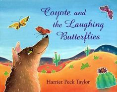 Coyote is tricked by some butterflies who laugh so hard about their joke that they cannot fly straight. Coyote and the Laughing Butterflies retold by Harriet Peck Taylor.