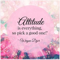 'Attitude is everything, so pick a good one!' ~ Wayne Dyer ~