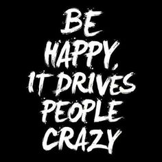 Be Happy. It drives people CRAZY!  Be the light to the world.  Spread positivity.  Smile more. Make other people smile. Make other people laugh. Take the high road, always. Forgive.  Forget.  Pray. Meditate.  Thank God everyday for all you've been given.  Be Happy.