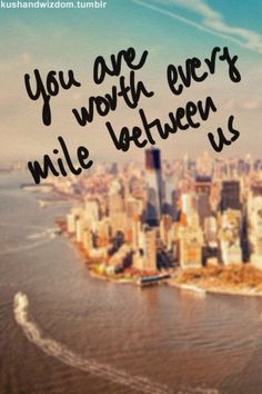 You are worth every mile between us...#quotes #miles