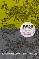 Sandro Mezzadra,Brett Neilson - Border as Method, or, the Multiplication of Labor
