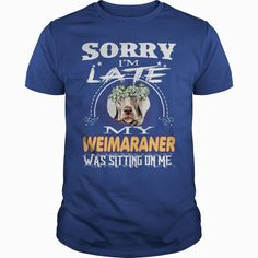 WEIMARANER Sorry Im Late With WEIMARANER, Order HERE ==> https://www.sunfrog.com/Pets/127851069-793125417.html?47759, Please tag & share with your friends who would love it, #christmasgifts #superbowl #xmasgifts