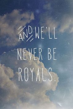 *And We´ll Never Be Royals...* - Lorde/Royals
