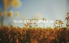 to live is to feel oneself lost