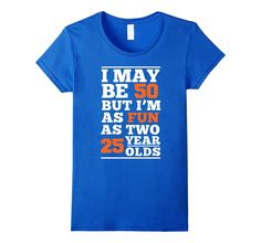 I May Be 50 But I'm As Fun As Two 25 Year Olds T-Shirt Funny