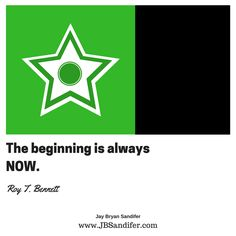 The beginning is always NOW. Roy T. Bennett Jay Bryan Sandifer www.JBSandifer.com