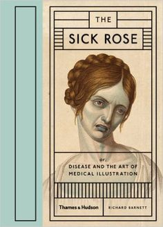The Sick Rose: Or; Disease and the Art of Medical Illustration from Richard Barnett. #books #comics #libros