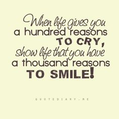 """""""When life gives you a hundred reasons to cry, show life that you have a thousand reasons to smile."""" :)"""