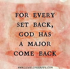 For every set back, God has a major come back. LOVE THIS!
