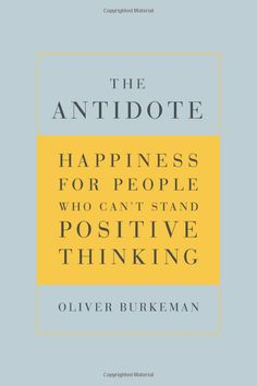 The Antidote  Happiness for People Who Can t Stand Positive Thinking   Oliver Burkeman 90437d5ecbc