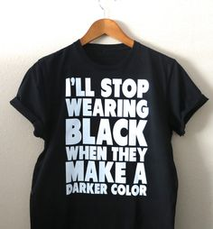 Hey, I found this really awesome Etsy listing at https://www.etsy.com/listing/216180697/ill-stop-wearing-black-when-they-make-a
