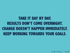 Take it day by day. Results don't come overnight! change doesn't happen immediately. keep working towards your goals!