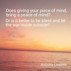 """Does giving your piece of mind, bring a peace of mind? Or is it better to be silent and let the war inside subside?""  Anthony Liccione"