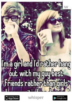 I'm a girl and I'd rather hang out with my guy best friends rather than girls because it's less drama.