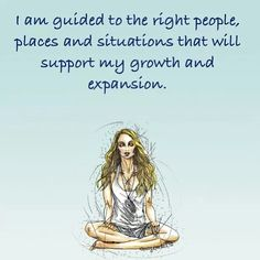 I am guided to the right people, places and situations that will support my growth and expansion.