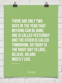 """today is the right day to live"" Dalai Lama"