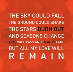 """""""The sky could fall, the ground could shake, the stars burn burn out and seasons change. Time will pass and beauty fade, but all my love will remain."""" Royal Tailor--Remain"""