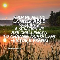 When we are no longer able to change a situation we are challenged to change ourselves -Victor E Franki by magneticlawofattraction