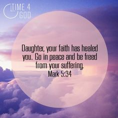 Mark 5:34 - Daughter, your faith has healed you. Go in peace and be freed from your suffering. ♥ ♥ ♥