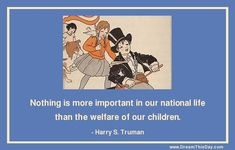 Nothing is more important in our national life than the welfare of our children. - Harry S. Truman (33rd President of the United States)