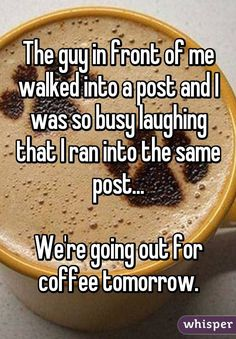 """Someone from Elberta posted a whisper, which reads """"The guy in front of me walked into a post and I was so busy laughing that I ran into the same post. We're going out for coffee tomorrow. Really Funny Memes, Stupid Funny Memes, Funny Relatable Memes, Funny Posts, Funny Stuff, Funny Comebacks, Random Stuff, Sweet Stories, Cute Stories"""