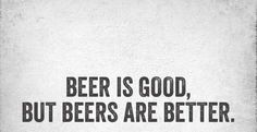 Beer is good but beers are better.....