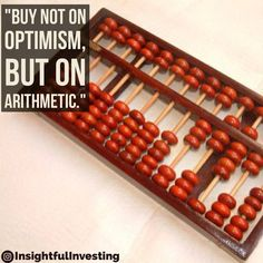 """""""#Buy #not on #optimism #but on #arithmetic."""" #investing #money #retirement #retire #abacus #insightful #investment #quote #helpful #discipline #selfdiscipline #longterm #think #habits #usenumbers #numbers #patience #workitout #dollars #business #stocks #equities"""
