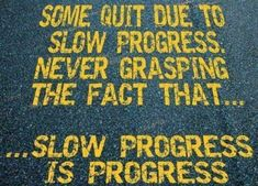 Some quit due to slow progress, never grasping the fact that slow progress is progress. thedailyquotes.com