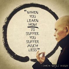 'When you learn how to suffer, you suffer much less' -Thick Nhat Nanh