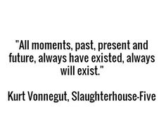 """""""All moments, past, present and future, always have existed, always will exist."""" ― Kurt Vonnegut, Slaughterhouse-Five"""