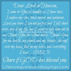 Dear Lord in Heaven, I come to You as humbly as I know how. I confess my sins, those known and unknown. Lord you know I am not perfect and I fall short every day of my life, but I want to take time out to say Thank You for Your mercy. Thank You for my health, my family and my friends, the roof over my head, food on my table, and everything I have.