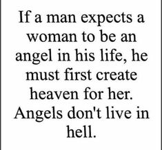 If a men expects a woman to be an angel in his life, he must first create heaven…