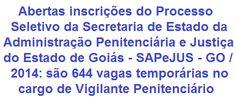 A Secretaria de Estado da Administração Penitenciário e Justiça do Estado de Goiás - SAPeJUS/GO, torna de conhecimento geral, a realização de Processo Seletivo Simplificado para a contratação de 644 Vigilantes Penitenciários Temporários - VPT's, entre homens e mulheres. Para concorrer é necessário possuir escolaridade no Ensino Médio. As oportunidades são para diversas cidades do Estado de Goiás. A remuneração base oferecida é de R$ 1.390,46.