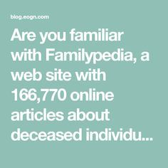 Are you familiar with Familypedia, a web site with 166,770 online articles about deceased individuals plus another 276,546 genealogy-related pages? Familypedia is a wiki, part of the commercial Wik…