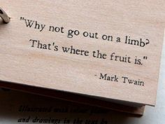 """""""Why not go out on a limb? That's where the fruit is."""" - Mark Twain"""