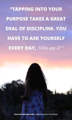 """Tapping into your purpose takes a great deal of discipline. You have to ask yourself every day, 'Who am I?'"" -Penny Brown Reynolds"