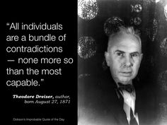 """""""All individuals are a bundle of contradictions — none more so than the most capable."""" Theodore Dreiser, author, born August 27, 1871"""