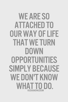 we are so attached to our way of life that we turn down opportunities simply because we don't know what to do