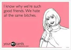 I know why we're such good friends. We hate all the same bitches.